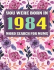 You Were Born In 1984: Word Search For Mums: Word Search Book for Adults And Mums Large Print with 1600+ Cleverly Hidden Words Searches In 85 Cover Image
