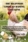 The Beginner's Guide to Raising Chickens: Small-space farming, how to raise a happy backyard flock, produce your grass-fed meat and fresh eggs Cover Image
