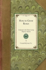 How to Grow Roses: Dedicated to the Flower-Loving People of America (Gardening in America) Cover Image