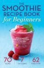 Smoothie Recipe Book for Beginners: Essential Smoothies to Get Healthy, Lose Weight, and Feel Great Cover Image