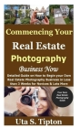 Commencing Your Real Estate Photography Business Now: Detailed Guide on How to Begin your Own Real Estate Photography Business in Less than 3 Weeks fo Cover Image