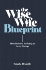 The Wise Wife Blueprint: Biblical Solutions for Finding Joy in Any Marriage Cover Image