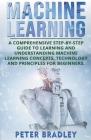 Machine Learning: A Comprehensive, Step-by-Step Guide to Learning and Understanding Machine Learning Concepts, Technology and Principles Cover Image