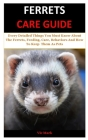 Ferrets Care Guide: Every Detailed Things You Must Know About The Ferrets, Feeding, Care, Behaviors And How To Keep Them As Pets Cover Image