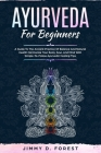 Ayurveda For Beginners: A Guide To The Ancient Practice Of Balance And Natural Health Harmonize Your Body, Soul, And Mind With Simple-To-Follo Cover Image