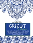 Cricut for Beginners: The Ultimate Step-By-Step Guide for Beginners to Create Easily Fantastic Crafts with Your Cricut Machine Cover Image
