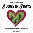 What I Learned from 3 Dogs in 3 Days: Nuggets of Wisdom for a Happier Life Cover Image