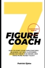 7 Figure Coach: How Start Your Own Coaching Business, Get New Customers, Stand Out from The Crowd, And Make More Money Today! Cover Image