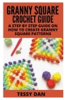 Granny Square Crochet Guide: A Step by Step Guide on How to Create Classic Granny Square Patterns Cover Image