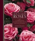 How to Grow Roses: A Comprehensive Illustrated Directory of Types and Techniques Cover Image