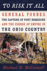 To Risk It All: General Forbes, the Capture of Fort Duquesne, and the Course of Empire in the Ohio Country Cover Image