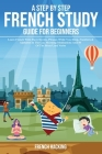 A step by step French study guide for beginners - Learn French with short stories, phrases while you sleep, numbers & alphabet in the car, morning med Cover Image