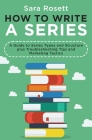 How to Write a Series: A Guide to Series Types and Structure plus Troubleshooting Tips and Marketing Tactics Cover Image