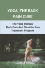 Yoga, The Back Pain Cure: The Yoga Therapy Back Care And Shoulder Pain Treatment Program: Yoga For Lower Back Pain By Jenhillman Cover Image