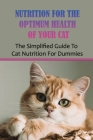 Nutrition For The Optimum Health Of Your Cat: The Simplified Guide To Cat Nutrition For Dummies: How To Build Nutrition Plan For Your Cat Cover Image