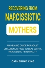 Recovering from Narcissistic Mothers: An Healing Guide for Adult Children on How to Deal with a Narcissistic Personality Cover Image