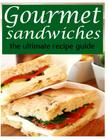 Gourmet Sandwiches - The Ultimate Recipe Guide Cover Image