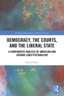 Democracy, the Courts, and the Liberal State: A Comparative Analysis of American and German Constitutionalism (Routledge Innovations in Political Theory) Cover Image