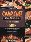 Camp Chef Wood Pellet Grill & Smoker Cookbook: The Complete Wood Pellet Grill & Smoker Cookbook with 500 Delicious Recipes for Beginners Cover Image