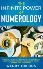 The Infinite Power of Numerology; Discover The Secret Meaning Of The Numbers In Your Life, Resonate With Your Future, Money, Career, Love, And Destiny Cover Image