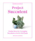 Project Succulent: Genius Ideas for Arranging Succulents, Cacti & Air Plants (Living with Plants) Cover Image