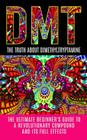 Dmt: The Truth About Dimethyltryptamine: The Ultimate Beginner's Guide To A Revolutionary Compound And Its Full Effects Cover Image