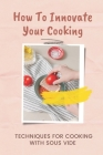 How To Innovate Your Cooking: Techniques For Cooking With Sous Vide: Key To Cook At Home Cover Image