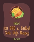 Hello! 150 BBQ & Grilled Side Dish Recipes: Best BBQ & Grilled Side Dish Cookbook Ever For Beginners [Asian Grilling Cookbooks, Grilling Vegetables Re Cover Image