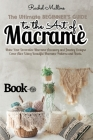 The Ultimate Beginner's Guide to the Art of Macrame: Make Your Decorative Macrame Accessory and Jewelry Designs Come Alive Using Beautiful Macrame Pat Cover Image