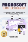 Microsoft Teams for Education: 2020 Beginner's Guide to Mastering Office 365 Microsoft Teams for Online Learning and Online Meetings Cover Image