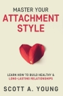 Master Your Attachment Style: Learn How to Build Healthy & Long-Lasting Relationships Cover Image