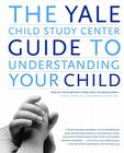 The Yale Child Study Center Guide to Understanding Your Child: Healthy Development from Birth to Adolescence Cover Image