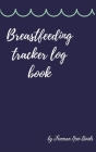 Breastfeeding tracker log book: Amazing Logbook for Tracking Breastfeeding Information, Poop or Pee, Sleep Times and More for Your Newborn Cover Image