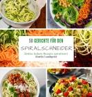 50 Gerichte für den Spiralschneider: Zeitlos leckere Rezepte spiralisieren Cover Image