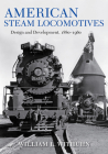 American Steam Locomotives: Design and Development, 1880-1960 (Railroads Past and Present) Cover Image