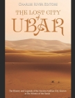The Lost City of Ubar: The History and Legends of the Ancient Arabian City Known as the Atlantis of the Sands Cover Image