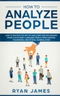 How to Analyze People: How to Master the Art of Analyzing and Influencing People with Body Language, Simple Mind Control Techniques, and Ethi Cover Image