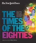 New York Times: The Times of the Eighties: The Culture, Politics, and Personalities that Shaped the Decade Cover Image