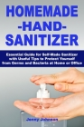 Homemade Hand Sanitizer: Essential Guide for Self-Made Sanitizer with Useful Tips to Protect Yourself from Germs and Bacteria at Home or Office Cover Image
