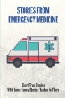 Stories From Emergency Medicine: Short True Stories With Some Funny Stories Tucked In There: Embarrassing Emergency Stories Cover Image