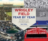 Wrigley Field Year by Year: A Century at the Friendly Confines Cover Image