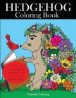 Hedgehog Coloring Book: Cute Hedgehogs Designs to Color for Creativity and Relaxation. Hedgehogs Coloring Book for Adults, Teens, and Kids Who (Animal Coloring Books for Adults) Cover Image