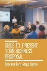 Guide To Present Your Business Proposal: Seed And Early-Stage Capital: How To Present Your Business To Investors Cover Image