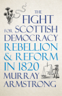 The Fight for Scottish Democracy: Rebellion and Reform in 1820 Cover Image