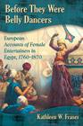 Before They Were Belly Dancers: European Accounts of Female Entertainers in Egypt, 1760-1870 Cover Image