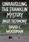 Unravelling the Franklin Mystery: Inuit Testimony, First Edition (McGill-Queen's Indigenous and Northern Studies #5) Cover Image
