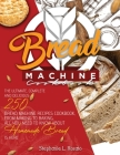 Bread Machine Cookbook: The Complete and Delicious 250 Bread Machine Recipes Cookbook, From Making to Baking, All You Need to Know About Homem Cover Image