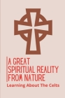 A Great Spiritual Reality From Nature: Learning About The Celts: Tales Of Celtic Nature Prayers Cover Image