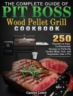 The Complete Guide of Pit Boss Wood Pellet Grill Cookbook: 250 Flavorful & Easy-To-Remember Recipes to Perfectly Smoke Meat, Fish, and Vegetables Like Cover Image