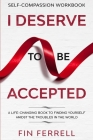 Self Compassion Workbook: I DESERVE TO BE ACCEPTED - A Life-Changing Book To Finding Yourself Amidst The Troubles In The World Cover Image